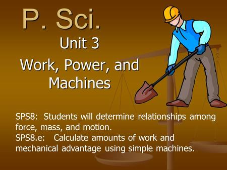 P. Sci. Unit 3 Work, Power, and Machines SPS8: Students will determine relationships among force, mass, and motion. SPS8.e: Calculate amounts of work and.