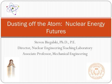 Steven Biegalski, Ph.D., P.E. Director, Nuclear Engineering Teaching Laboratory Associate Professor, Mechanical Engineering Dusting off the Atom: Nuclear.