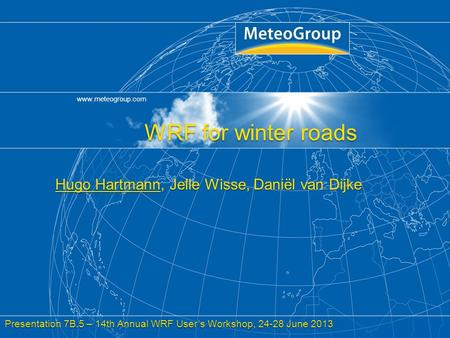 Www.meteogroup.com Title, Author, Date, Page 1 WRF for winter roads Hugo Hartmann, Jelle Wisse, Daniël van Dijke Presentation 7B.5 – 14th Annual WRF User's.