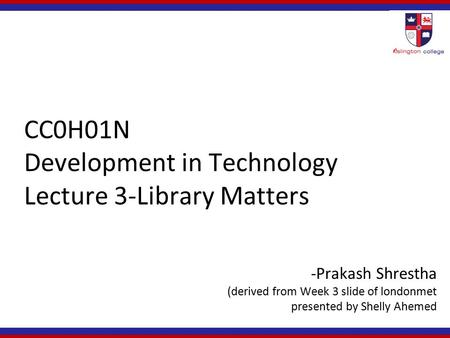 CC0H01N Development in Technology Lecture 3-Library Matters -Prakash Shrestha (derived from Week 3 slide of londonmet presented by Shelly Ahemed.