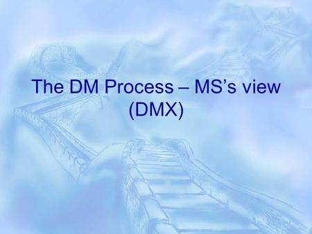 The DM Process – MS's view (DMX). The Basics  You select an algorithm, show the algorithm some examples called training example and, from these examples,