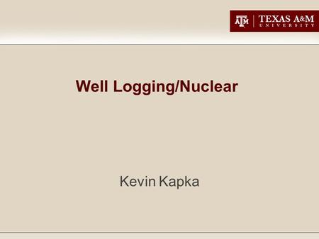 Well Logging/Nuclear Kevin Kapka. Basic History The use of radiation to analyze formations appeared shortly after World War II. The initial application.