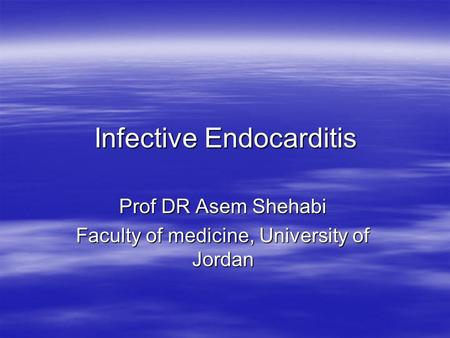 Infective Endocarditis Prof DR Asem Shehabi Faculty of medicine, University of Jordan.