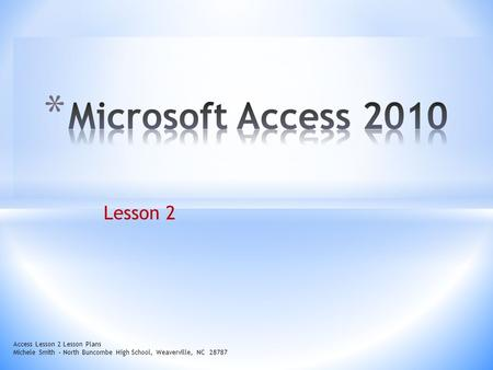 Lesson 2 Access Lesson 2 Lesson Plans Michele Smith – North Buncombe High School, Weaverville, NC 28787.