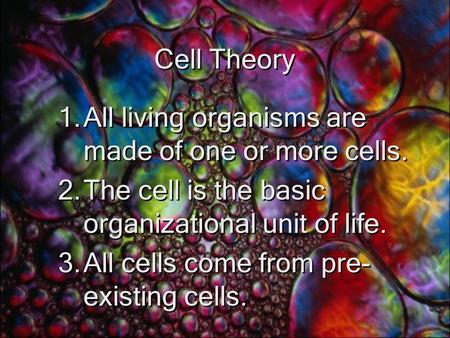 Cell Theory 1.All living organisms are made of one or more cells. 2.The cell is the basic organizational unit of life. 3.All cells come from pre- existing.