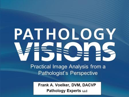 Frank A. Voelker, DVM, DACVP Pathology Experts LLC Practical Image Analysis from a Pathologist's Perspective.