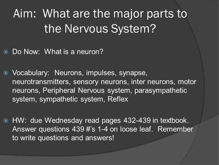 Aim: What are the major parts to the Nervous System?  Do Now: What is a neuron?  Vocabulary: Neurons, impulses, synapse, neurotransmitters, sensory neurons,