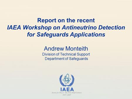 Report on the recent IAEA Workshop on Antineutrino Detection for Safeguards Applications Andrew Monteith Division of Technical Support Department of Safeguards.