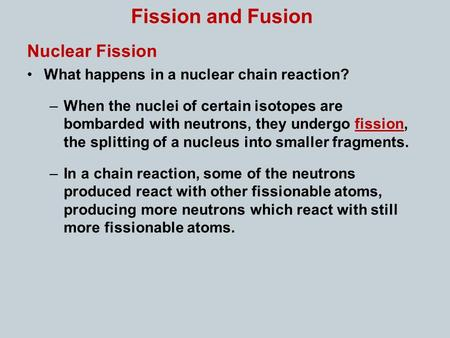 Fission and Fusion Nuclear Fission What happens in a nuclear chain reaction? –When the nuclei of certain isotopes are bombarded with neutrons, they undergo.