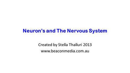 Neuron's and The Nervous System Created by Stella Thalluri 2013 www.beaconmedia.com.au.