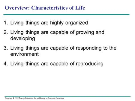 Copyright © 2005 Pearson Education, Inc. publishing as Benjamin Cummings Overview: Characteristics of Life 1.Living things are highly organized 2.Living.