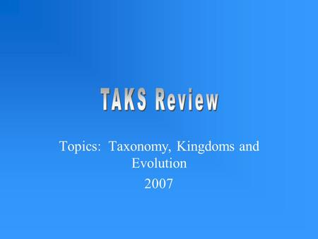 Topics: Taxonomy, Kingdoms and Evolution 2007. TEK 7A Identify characteristics of kingdoms including archeabacteria, eubacteria, protist, fungi, plants.
