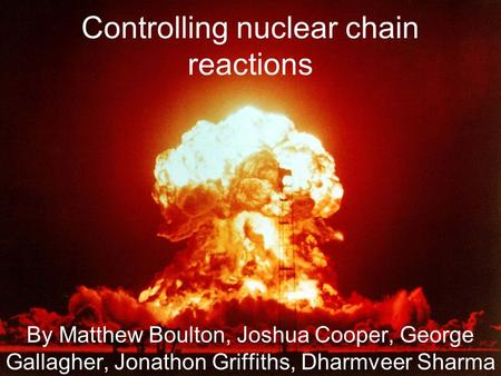 Controlling nuclear chain reactions By Matthew Boulton, Joshua Cooper, George Gallagher, Jonathon Griffiths, Dharmveer Sharma.