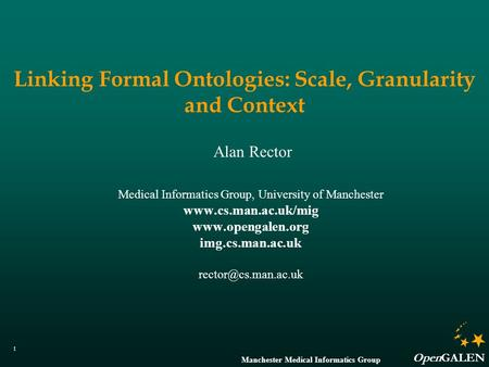 Manchester Medical Informatics Group OpenGALEN 1 Linking Formal Ontologies: Scale, Granularity and Context Alan Rector Medical Informatics Group, University.