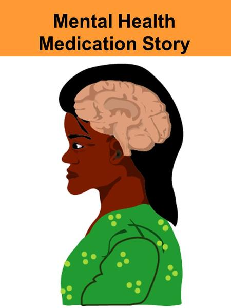 Mental Health Medication Story. Inside your head is your brain. Each person's brain is very different.The brain is like our control centre.The brain is.