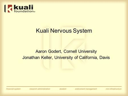 Kuali Nervous System Aaron Godert, Cornell University Jonathan Keller, University of California, Davis.