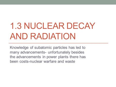 1.3 NUCLEAR DECAY AND RADIATION Knowledge of subatomic particles has led to many advancements- unfortunately besides the advancements in power plants there.