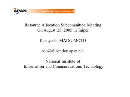 Resource Allocation Subcommittee Meeting On August 25, 2005 in Taipei Kazuyoshi MATSUMOTO National Institute of Information and.