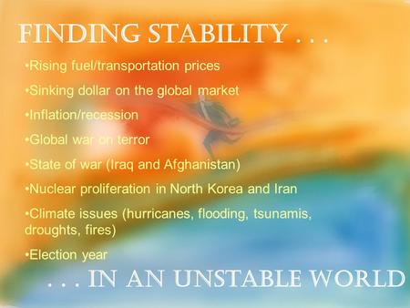 Finding Stability...... in an Unstable World Rising fuel/transportation prices Sinking dollar on the global market Inflation/recession Global war on terror.
