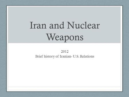 Iran and Nuclear Weapons 2012 Brief history of Iranian- U.S. Relations.