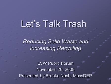 Let's Talk Trash Reducing Solid Waste and Increasing Recycling LVW Public Forum November 20, 2008 Presented by Brooke Nash, MassDEP.