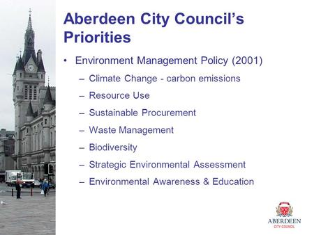 Aberdeen City Council's Priorities Environment Management Policy (2001) –Climate Change - carbon emissions –Resource Use –Sustainable Procurement –Waste.