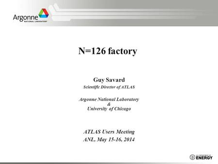 N=126 factory Guy Savard Scientific Director of ATLAS Argonne National Laboratory & University of Chicago ATLAS Users Meeting ANL, May 15-16, 2014.