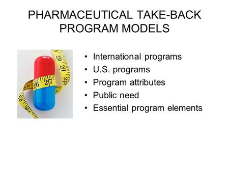 PHARMACEUTICAL TAKE-BACK PROGRAM MODELS International programs U.S. programs Program attributes Public need Essential program elements.