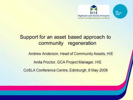 Support for an asset based approach to community regeneration Andrew Anderson, Head of Community Assets, HIE Anita Proctor, GCA Project Manager, HIE CoSLA.