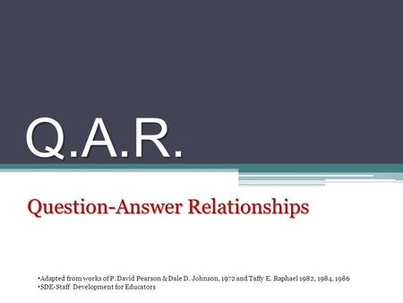 Q.A.R. Question-Answer Relationships Adapted from works of P. David Pearson & Dale D. Johnson, 1972 and Taffy E. Raphael 1982, 1984, 1986 SDE-Staff Development.