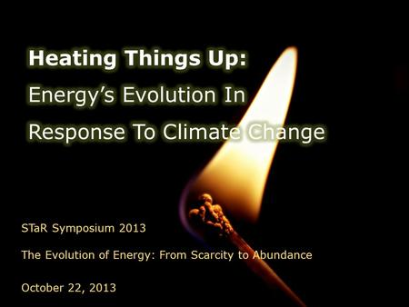 STaR Symposium 2013 The Evolution of Energy: From Scarcity to Abundance October 22, 2013.