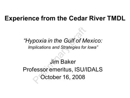 "Preliminary Draft Experience from the Cedar River TMDL ""Hypoxia in the Gulf of Mexico: Implications and Strategies for Iowa"" Jim Baker Professor emeritus,"