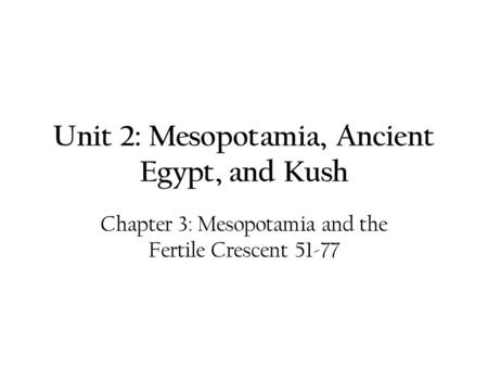Unit 2: Mesopotamia, Ancient Egypt, and Kush Chapter 3: Mesopotamia and the Fertile Crescent 51-77.