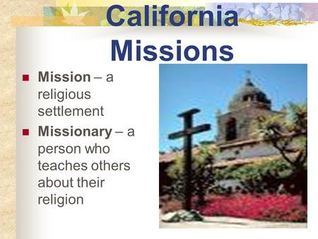 California Missions Mission – a religious settlement Missionary – a person who teaches others about their religion.