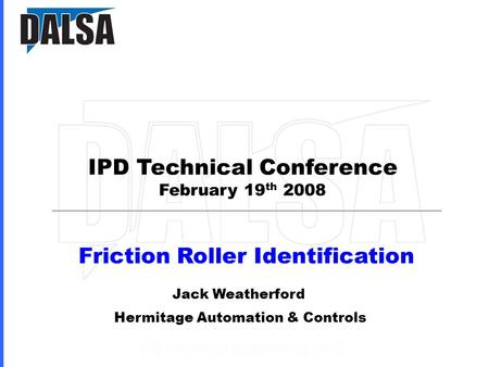 IPD Technical Conference February 19 th 2008 Friction Roller Identification Jack Weatherford Hermitage Automation & Controls.