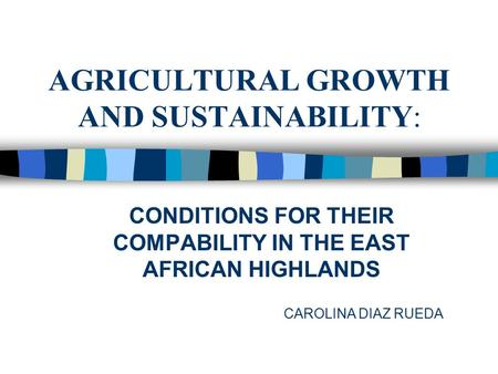 AGRICULTURAL GROWTH AND SUSTAINABILITY: CONDITIONS FOR THEIR COMPABILITY IN THE EAST AFRICAN HIGHLANDS CAROLINA DIAZ RUEDA.