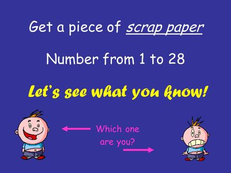 Get a piece of scrap paper Number from 1 to 28 Let's see what you know! Which one are you?