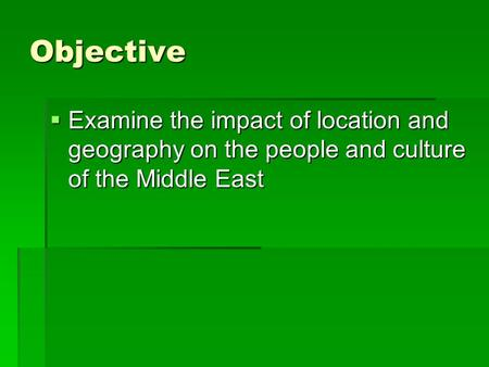 Objective  Examine the impact of location and geography on the people and culture of the Middle East.