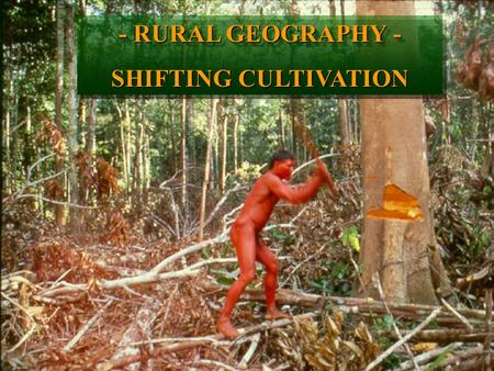 Title - RURAL GEOGRAPHY - SHIFTING CULTIVATION - RURAL GEOGRAPHY - SHIFTING CULTIVATION.