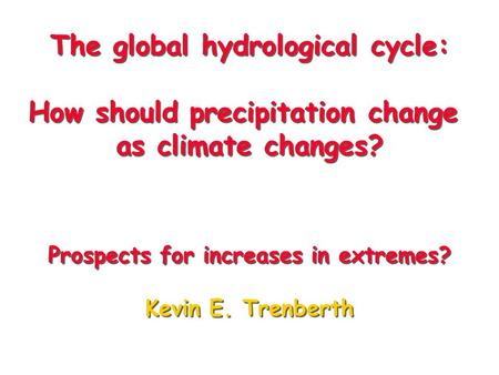 The global hydrological cycle: How should precipitation change as climate changes? Prospects for increases in extremes? Kevin E. Trenberth The global hydrological.