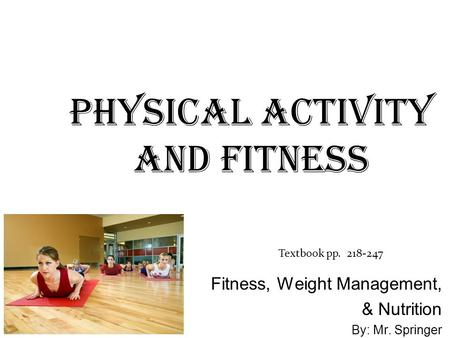 Physical activity and fitness Textbook pp. 218-247 Fitness, Weight Management, & Nutrition By: Mr. Springer.
