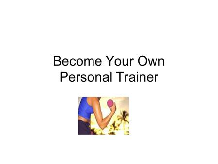 Become Your Own Personal Trainer. Your Job: Write YOUR Personal Profile Monday Write YOUR Nutritional Plan Write YOUR Fitness & Exercise Plan Tuesday.