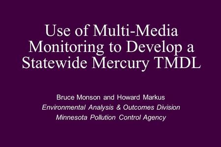 Use of Multi-Media Monitoring to Develop a Statewide Mercury TMDL Bruce Monson and Howard Markus Environmental Analysis & Outcomes Division Minnesota Pollution.