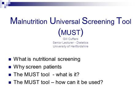 Malnutrition Universal Screening Tool (MUST) Gill Cuffaro Senior Lecturer - Dietetics University of Hertfordshire What is nutritional screening Why screen.