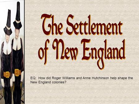 EQ: How did Roger Williams and Anne Hutchinson help shape the New England colonies?
