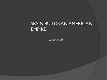 SPAIN BUILDS AN AMERICAN EMPIRE  Chapter 20.1. DO NOW  What were the Three reasons for exploration? (3 Gs)!