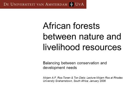 African forests between nature and livelihood resources Balancing between conservation and development needs Mirjam A.F. Ros-Tonen & Ton Dietz; Lecture.