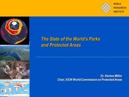 Dr. Kenton Miller Chair, IUCN World Commission on Protected Areas The State of the World's Parks and Protected Areas The State of the World's Parks and.