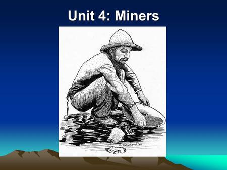 Unit 4: Miners. SPRING OF 1859 No time to organize governments-miners formed their own mining districts, laws and courts Mining camps led to many.