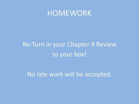 HOMEWORK Re-Turn in your Chapter 9 Review to your box! No late work will be accepted.
